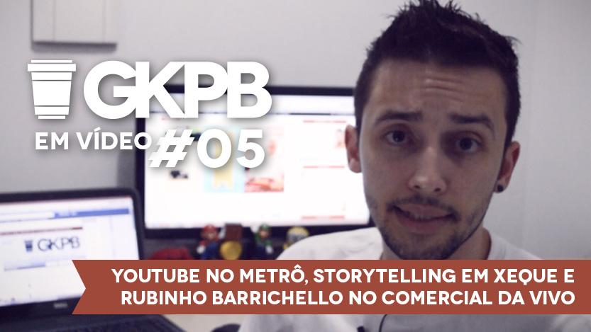 GKPB Em Vídeo #05 – Youtube no Metrô, Storytelling em Xeque e Barrichello no comercial da Vivo