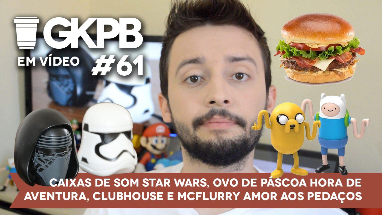 gkpb-em-video-61-caixas-som-star-wars-ovo-pascoa-hora-aventura-clubhouse-mcflurry-amor-pedacos-blog-geek-publicitario