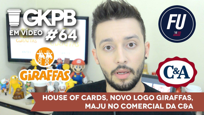gkpb-em-video-64-house-of-cards-novo-logo-giraffas-maju-trindade-cea-blog-gkpb