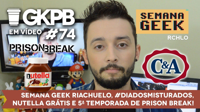 gkpb-em-video-74-riachuelo-semana-geek-nutella-gratis-cea-diadosmisturados-prison-break-blog-gkpb